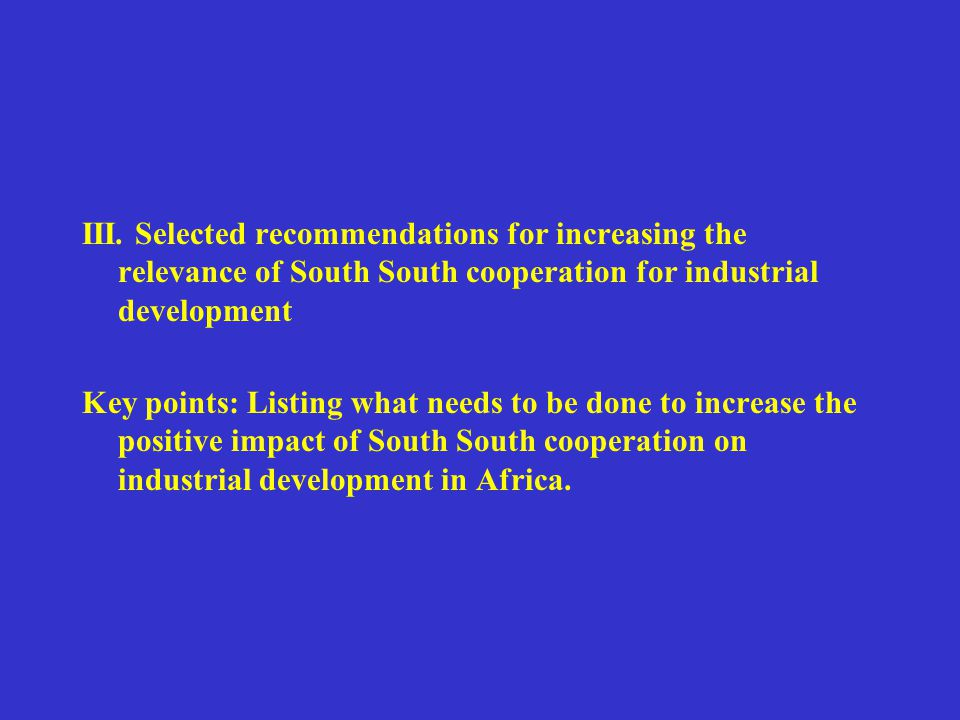 III. Selected recommendations for increasing the relevance of South South cooperation for industrial development Key points: Listing what needs to be