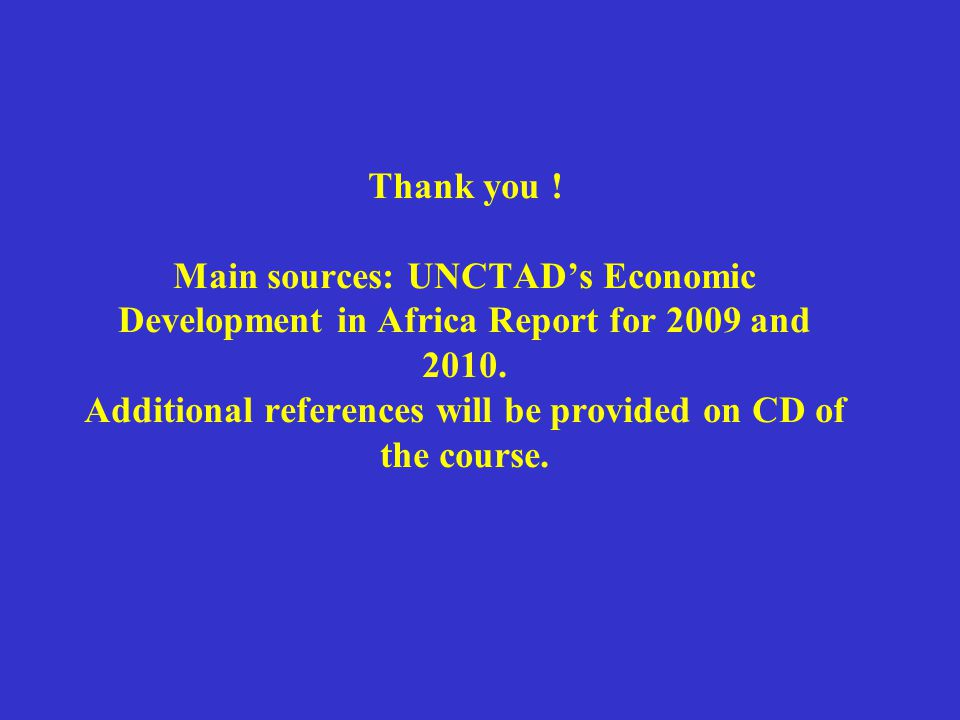Thank you . Main sources: UNCTADs Economic Development in Africa Report for 2009 and