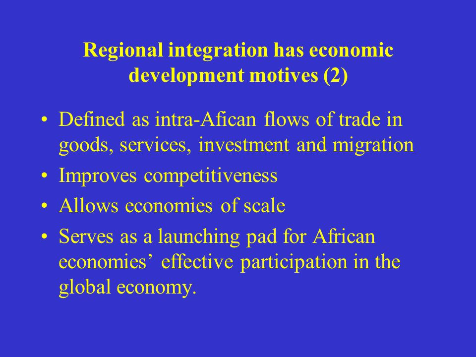 Regional integration has economic development motives (2) Defined as intra-Afican flows of trade in goods, services, investment and migration Improves competitiveness Allows economies of scale Serves as a launching pad for African economies effective participation in the global economy.