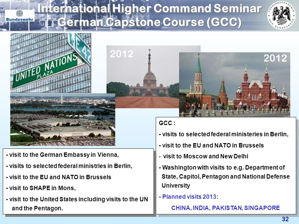 32 International Higher Command Seminar German Capstone Course (GCC) GCC : - visits to selected federal ministeries in Berlin, - visit to the EU and N