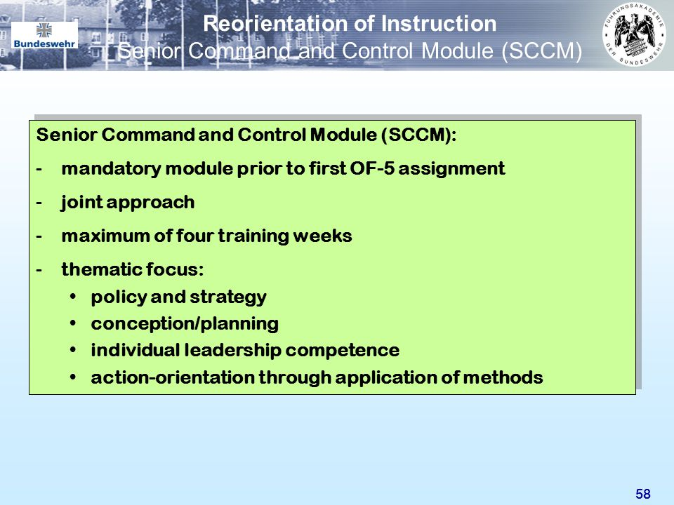 58 Senior Command and Control Module (SCCM): -mandatory module prior to first OF-5 assignment -joint approach -maximum of four training weeks -themati