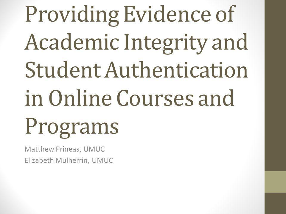 Some Common (Mis)perceptions Federal regulations require that institutions use authentication technology in online courses Online students are more likely to cheat Proctored final exams are the only real way to authenticate a students identity and assess their learning in online courses