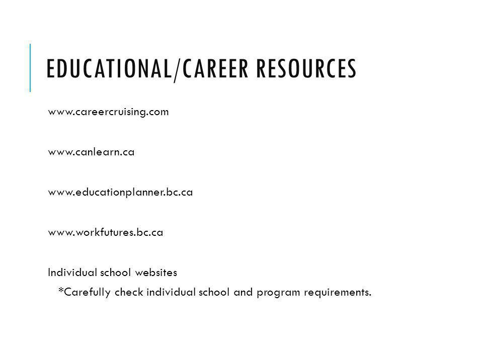 EDUCATIONAL/CAREER RESOURCES www.careercruising.com www.canlearn.ca www.educationplanner.bc.ca www.workfutures.bc.ca Individual school websites *Carefully check individual school and program requirements.