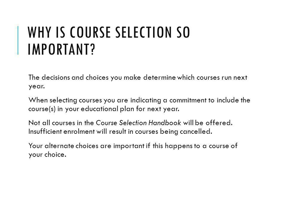 WHY IS COURSE SELECTION SO IMPORTANT? The decisions and choices you make determine which courses run next year. When selecting courses you are indicat