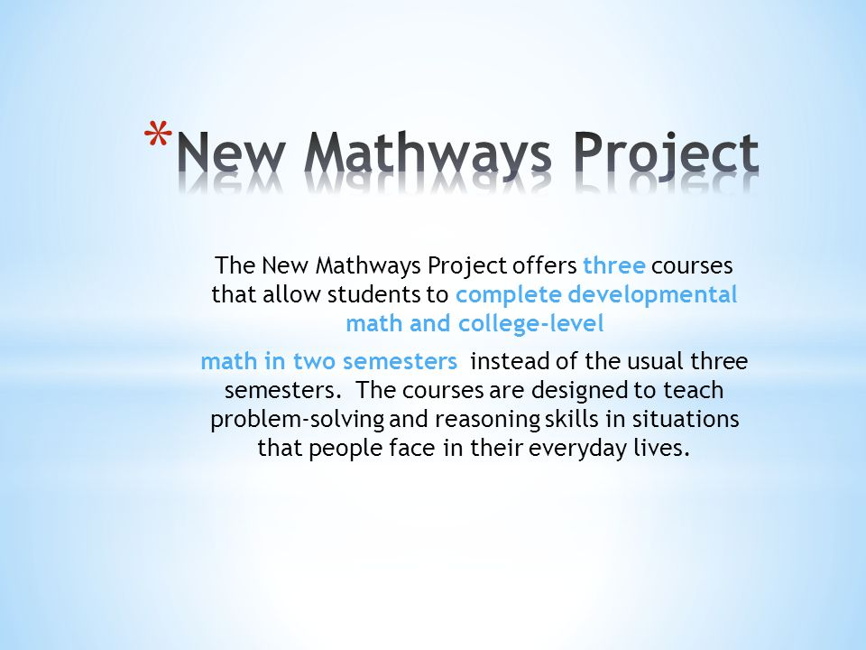 The New Mathways Project offers three courses that allow students to complete developmental math and college-level math in two semesters instead of th