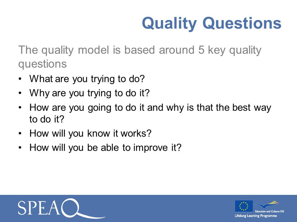 The quality model is based around 5 key quality questions What are you trying to do? Why are you trying to do it? How are you going to do it and why i