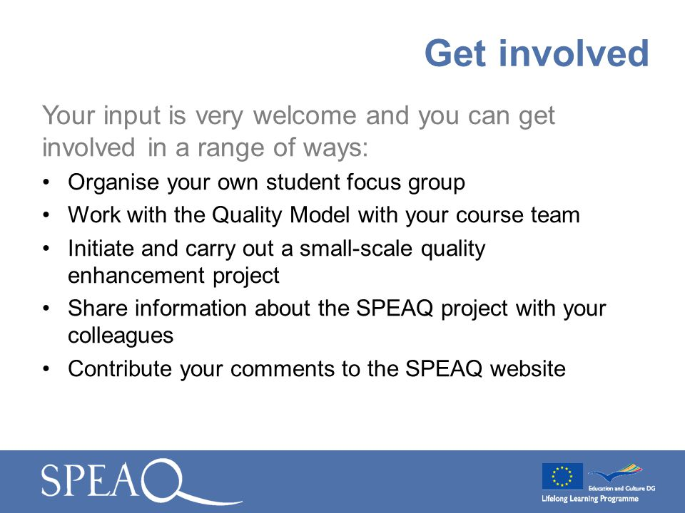 Your input is very welcome and you can get involved in a range of ways: Organise your own student focus group Work with the Quality Model with your co