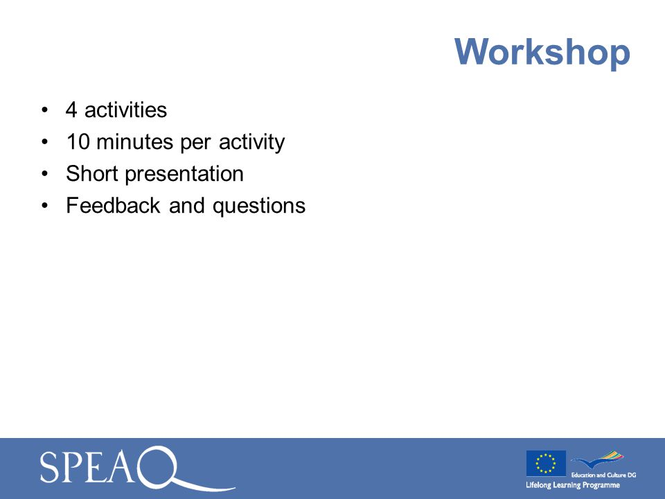 4 activities 10 minutes per activity Short presentation Feedback and questions Workshop