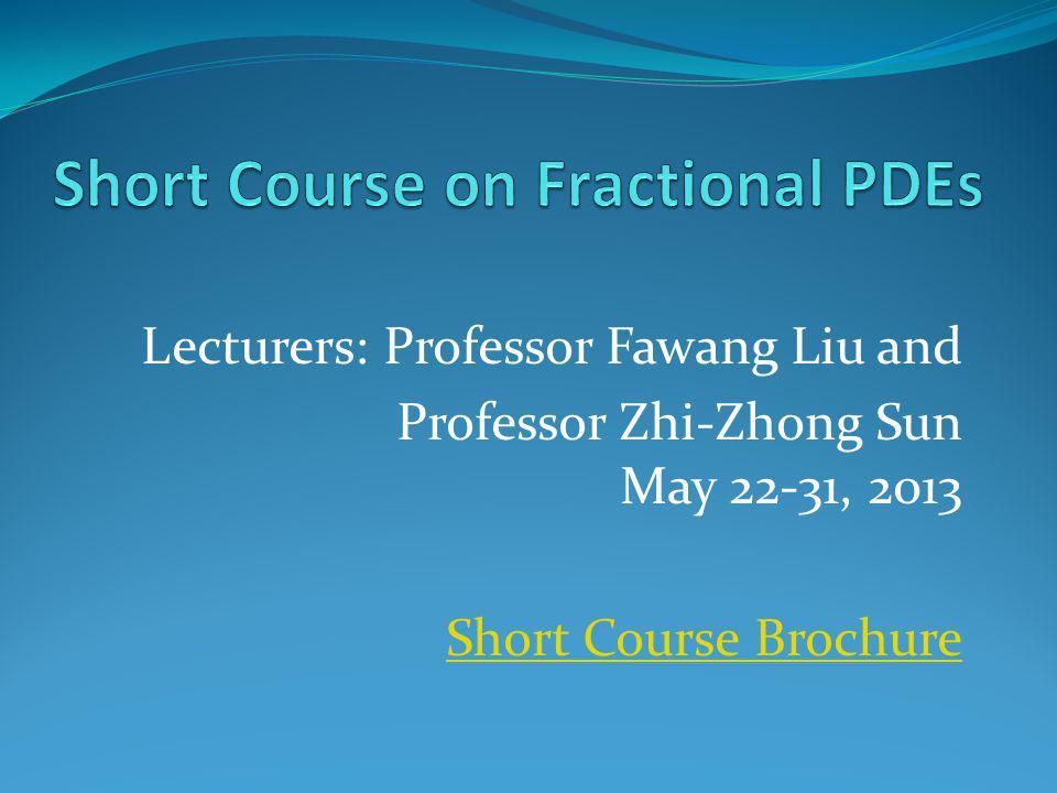 Lecturers: Professor Fawang Liu and Professor Zhi-Zhong Sun May 22-31, 2013 Short Course Brochure