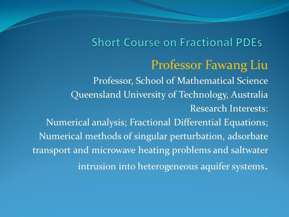 Professor Fawang Liu Professor, School of Mathematical Science Queensland University of Technology, Australia Research Interests: Numerical analysis;