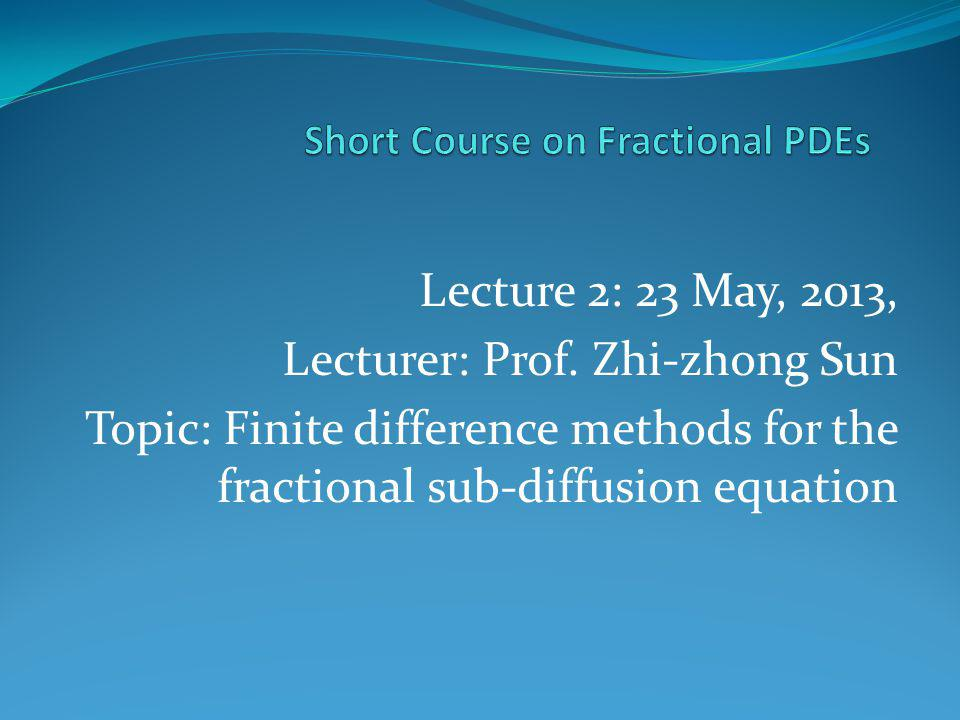 Lecture 2: 23 May, 2013, Lecturer: Prof. Zhi-zhong Sun Topic: Finite difference methods for the fractional sub-diffusion equation