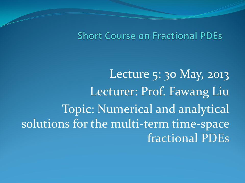 Lecture 5: 30 May, 2013 Lecturer: Prof. Fawang Liu Topic: Numerical and analytical solutions for the multi-term time-space fractional PDEs