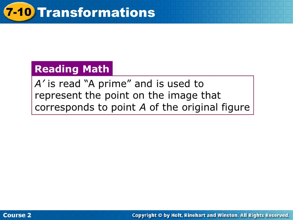 Insert Lesson Title Here A is read A prime and is used to represent the point on the image that corresponds to point A of the original figure Reading Math Course 2 7-10 Transformations