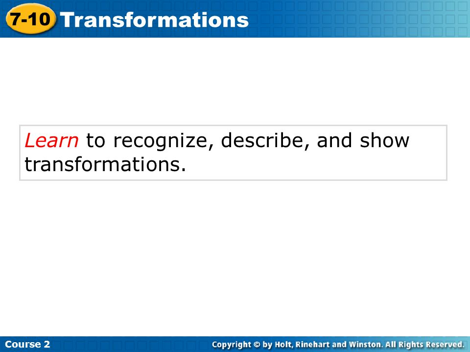 Learn to recognize, describe, and show transformations. Course 2 7-10 Transformations