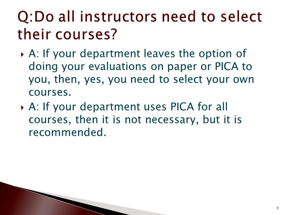 A: If your department leaves the option of doing your evaluations on paper or PICA to you, then, yes, you need to select your own courses.