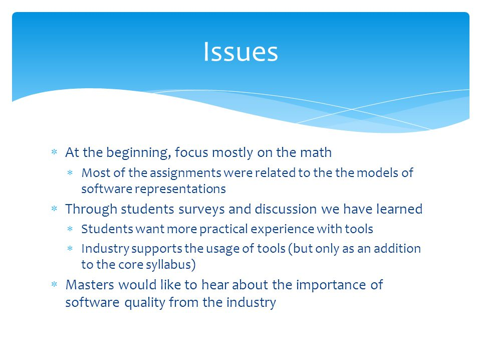 At the beginning, focus mostly on the math Most of the assignments were related to the the models of software representations Through students surveys and discussion we have learned Students want more practical experience with tools Industry supports the usage of tools (but only as an addition to the core syllabus) Masters would like to hear about the importance of software quality from the industry Issues