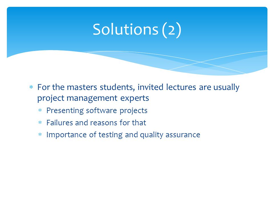 For the masters students, invited lectures are usually project management experts Presenting software projects Failures and reasons for that Importance of testing and quality assurance Solutions (2)