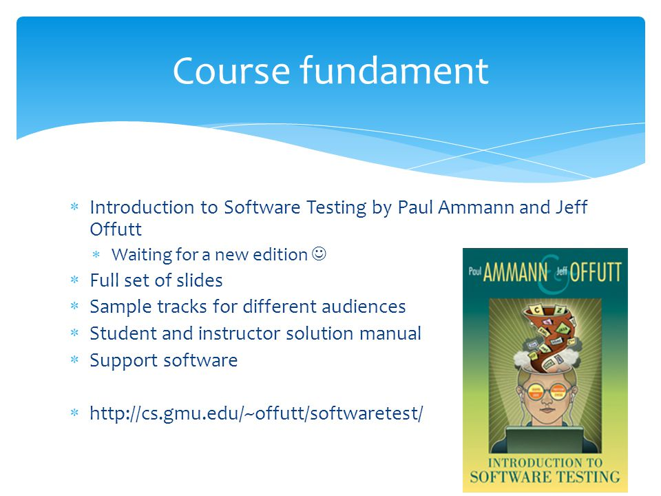 Course fundament Introduction to Software Testing by Paul Ammann and Jeff Offutt Waiting for a new edition Full set of slides Sample tracks for different audiences Student and instructor solution manual Support software http://cs.gmu.edu/~offutt/softwaretest/