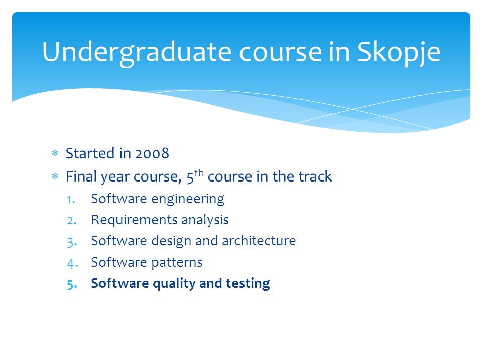 Started in 2008 Final year course, 5 th course in the track 1.Software engineering 2.Requirements analysis 3.Software design and architecture 4.Software patterns 5.Software quality and testing Undergraduate course in Skopje