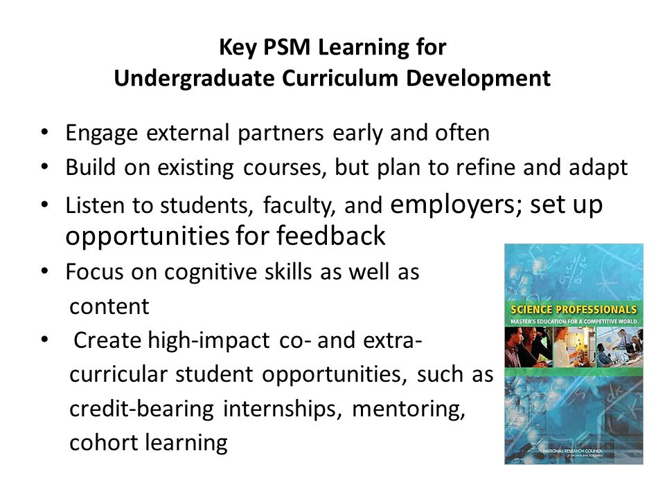 Key PSM Learning for Undergraduate Curriculum Development Engage external partners early and often Build on existing courses, but plan to refine and adapt Listen to students, faculty, and employers; set up opportunities for feedback Focus on cognitive skills as well as content Create high-impact co- and extra- curricular student opportunities, such as credit-bearing internships, mentoring, cohort learning
