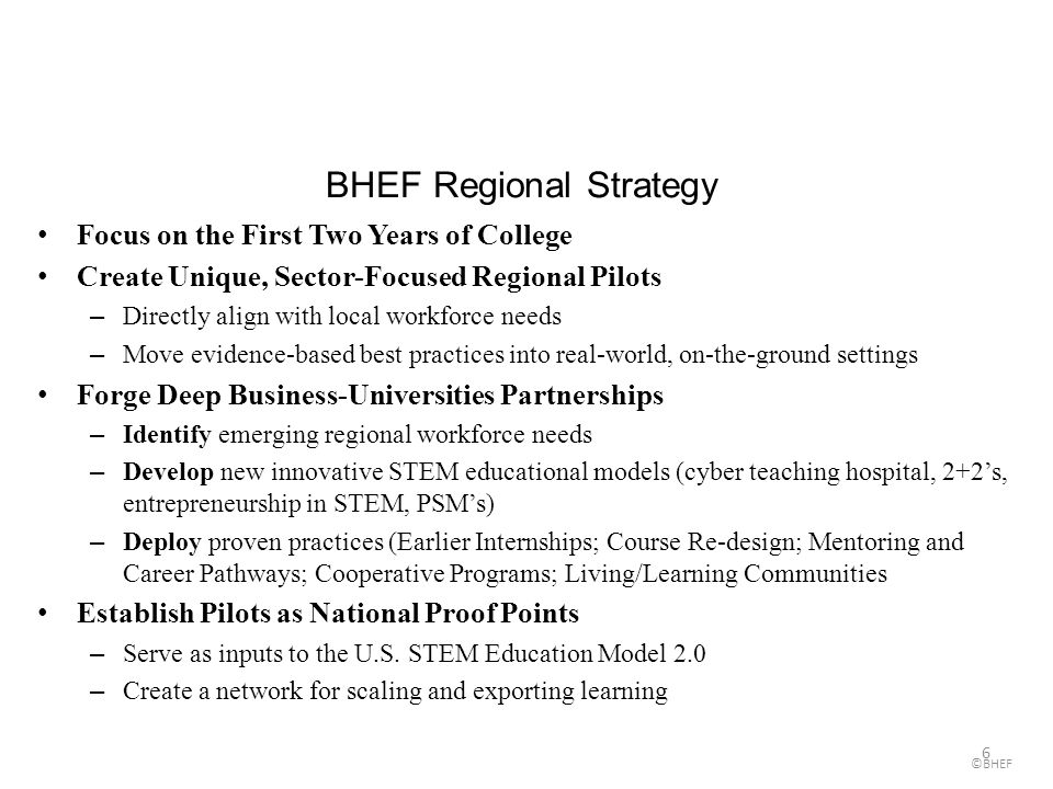6 BHEF Regional Strategy Focus on the First Two Years of College Create Unique, Sector-Focused Regional Pilots –Directly align with local workforce needs –Move evidence-based best practices into real-world, on-the-ground settings Forge Deep Business-Universities Partnerships –Identify emerging regional workforce needs –Develop new innovative STEM educational models (cyber teaching hospital, 2+2s, entrepreneurship in STEM, PSMs) –Deploy proven practices (Earlier Internships; Course Re-design; Mentoring and Career Pathways; Cooperative Programs; Living/Learning Communities Establish Pilots as National Proof Points –Serve as inputs to the U.S.