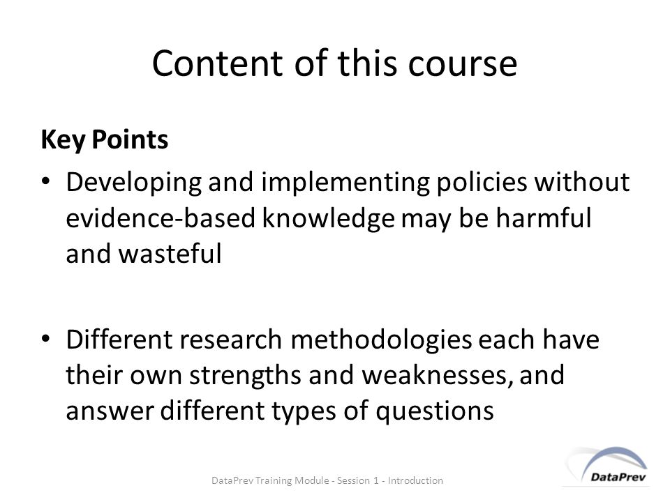 Content of this course Key Points Developing and implementing policies without evidence-based knowledge may be harmful and wasteful Different research methodologies each have their own strengths and weaknesses, and answer different types of questions DataPrev Training Module - Session 1 - Introduction