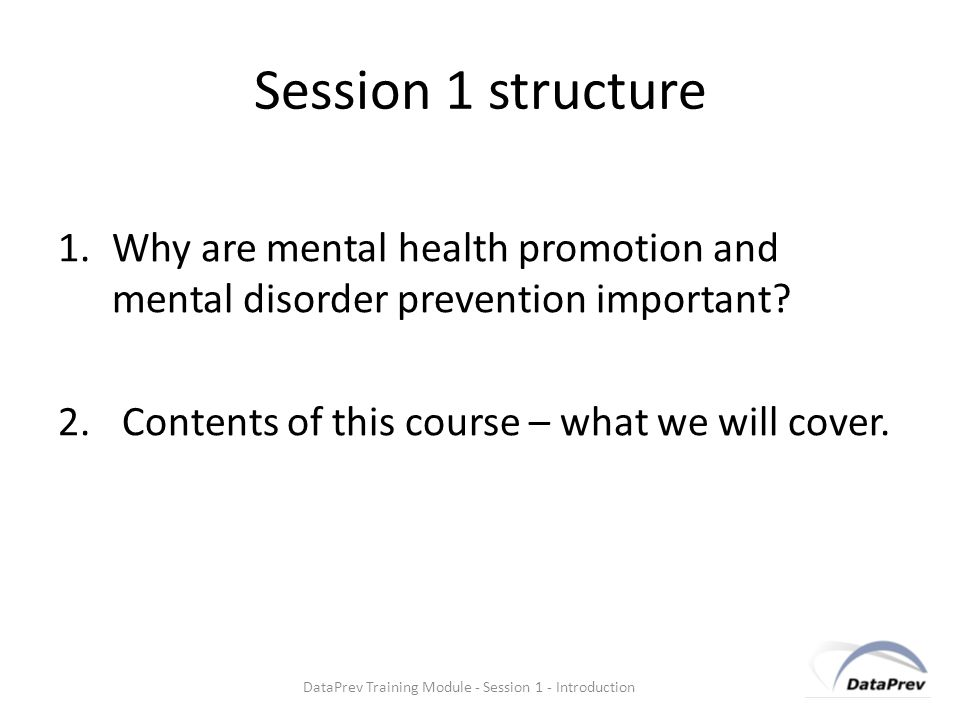Session 1 structure 1.Why are mental health promotion and mental disorder prevention important.