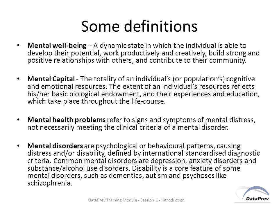 Some definitions Mental well-being - A dynamic state in which the individual is able to develop their potential, work productively and creatively, build strong and positive relationships with others, and contribute to their community.