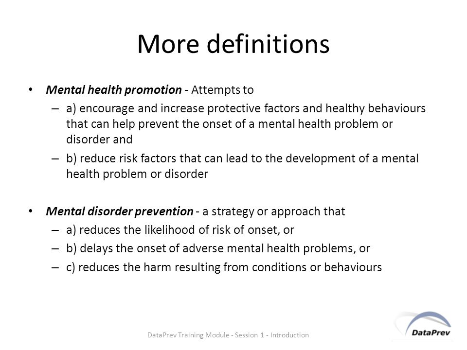 More definitions Mental health promotion - Attempts to – a) encourage and increase protective factors and healthy behaviours that can help prevent the onset of a mental health problem or disorder and – b) reduce risk factors that can lead to the development of a mental health problem or disorder Mental disorder prevention - a strategy or approach that – a) reduces the likelihood of risk of onset, or – b) delays the onset of adverse mental health problems, or – c) reduces the harm resulting from conditions or behaviours DataPrev Training Module - Session 1 - Introduction