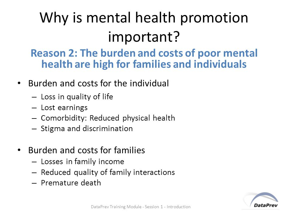 Reason 3: The burden and costs of poor mental health are high for societies Burden and costs for societies – Costs of health care and social care – Losses in productivity – Costs of legal intervention – Disability benefits – Premature death DataPrev Training Module - Session 1 - Introduction Why is mental health promotion important?