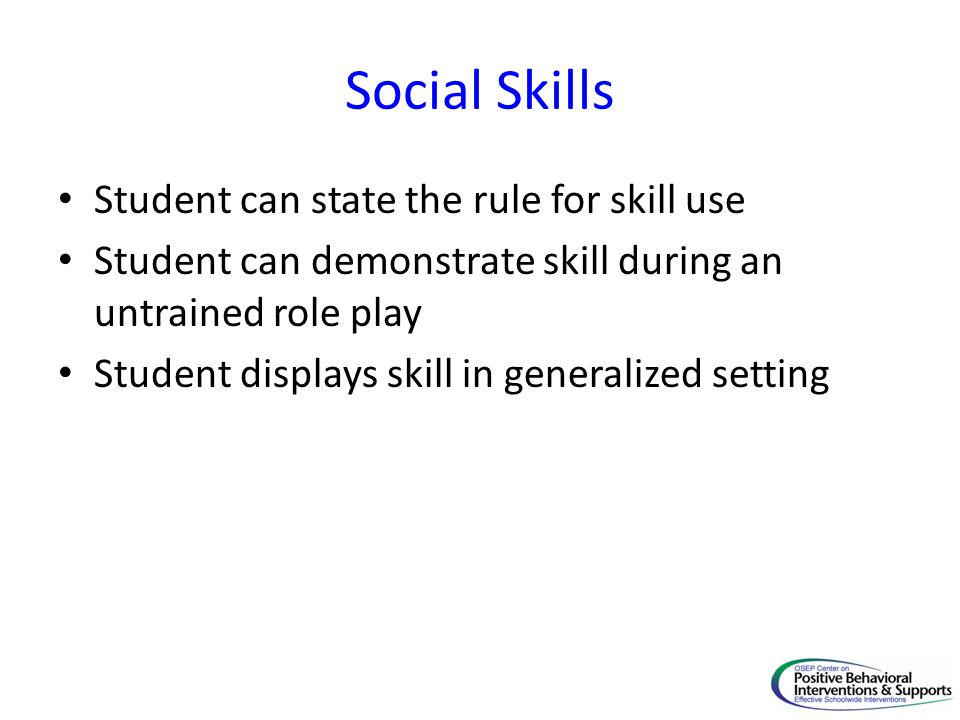 Social Skills Student can state the rule for skill use Student can demonstrate skill during an untrained role play Student displays skill in generalized setting