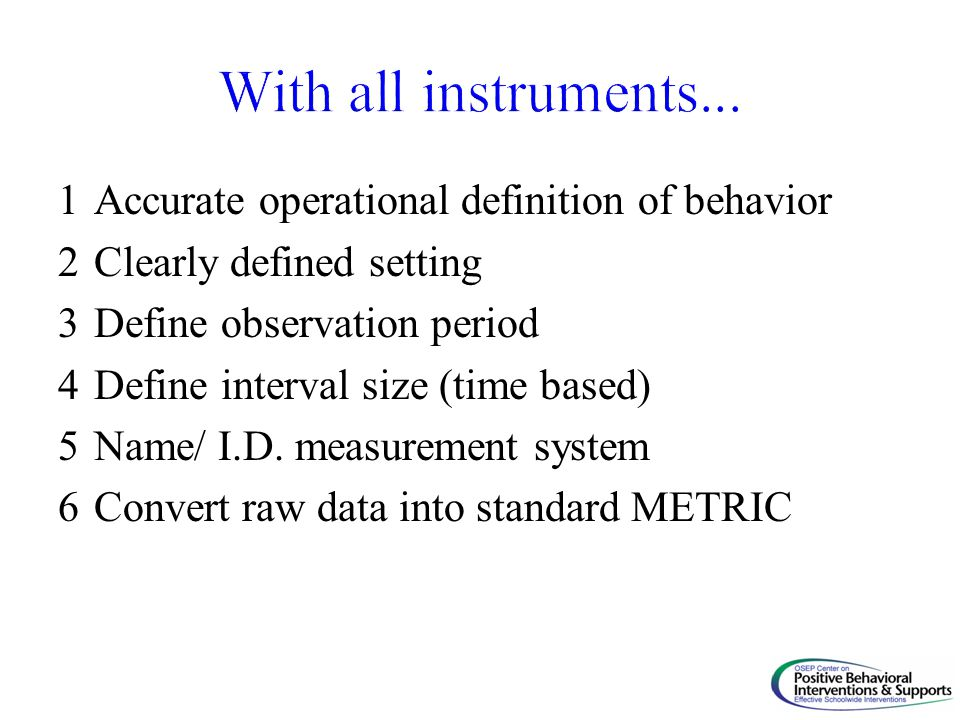 1Accurate operational definition of behavior 2Clearly defined setting 3Define observation period 4Define interval size (time based) 5Name/ I.D.