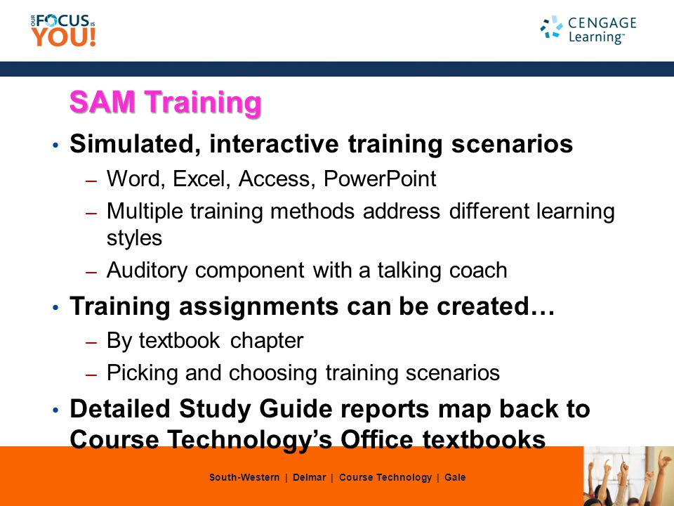 South-Western | Delmar | Course Technology | Gale SAM Training Simulated, interactive training scenarios – Word, Excel, Access, PowerPoint – Multiple training methods address different learning styles – Auditory component with a talking coach Training assignments can be created… – By textbook chapter – Picking and choosing training scenarios Detailed Study Guide reports map back to Course Technologys Office textbooks