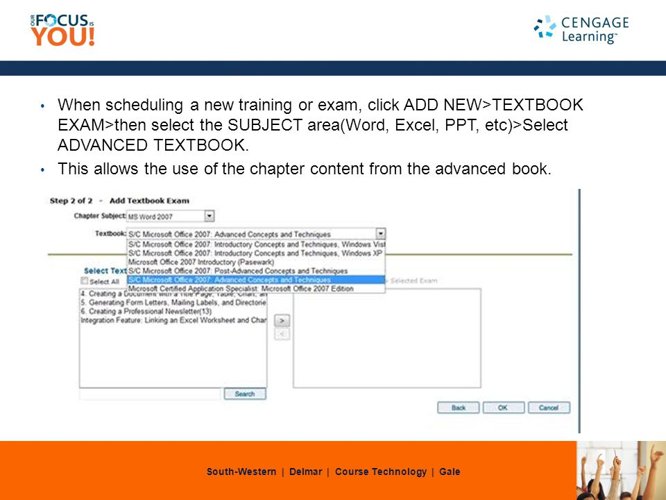 South-Western | Delmar | Course Technology | Gale When scheduling a new training or exam, click ADD NEW>TEXTBOOK EXAM>then select the SUBJECT area(Word, Excel, PPT, etc)>Select ADVANCED TEXTBOOK.
