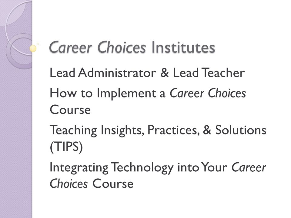 Career Choices Institutes Lead Administrator & Lead Teacher How to Implement a Career Choices Course Teaching Insights, Practices, & Solutions (TIPS) Integrating Technology into Your Career Choices Course