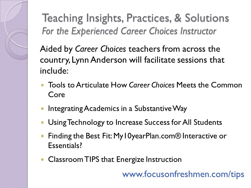 Teaching Insights, Practices, & Solutions For the Experienced Career Choices Instructor Aided by Career Choices teachers from across the country, Lynn Anderson will facilitate sessions that include: Tools to Articulate How Career Choices Meets the Common Core Integrating Academics in a Substantive Way Using Technology to Increase Success for All Students Finding the Best Fit: My10yearPlan.com® Interactive or Essentials.