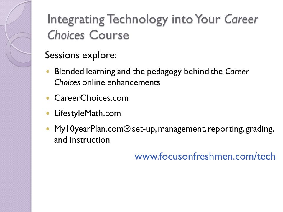 Integrating Technology into Your Career Choices Course Sessions explore: Blended learning and the pedagogy behind the Career Choices online enhancements CareerChoices.com LifestyleMath.com My10yearPlan.com® set-up, management, reporting, grading, and instruction www.focusonfreshmen.com/tech