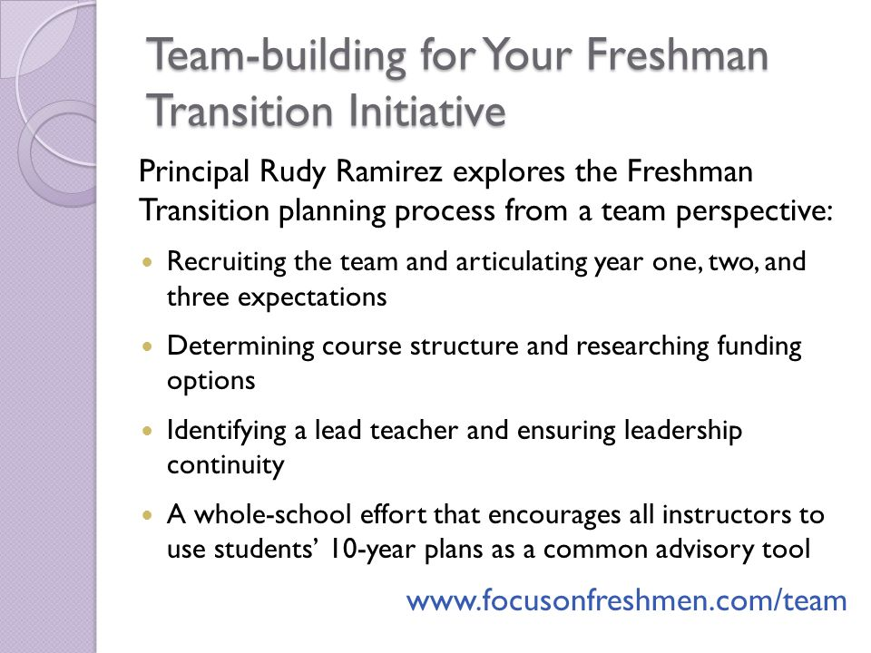Team-building for Your Freshman Transition Initiative Principal Rudy Ramirez explores the Freshman Transition planning process from a team perspective: Recruiting the team and articulating year one, two, and three expectations Determining course structure and researching funding options Identifying a lead teacher and ensuring leadership continuity A whole-school effort that encourages all instructors to use students 10-year plans as a common advisory tool www.focusonfreshmen.com/team