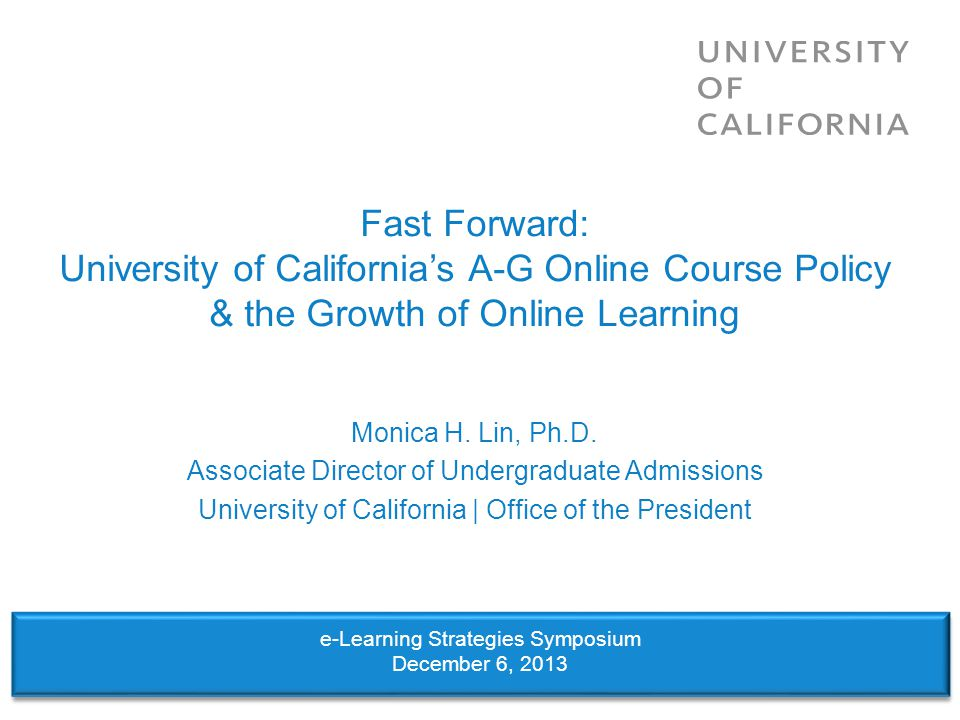 Fast Forward: University of Californias A-G Online Course Policy & the Growth of Online Learning Monica H. Lin, Ph.D. Associate Director of Undergradu