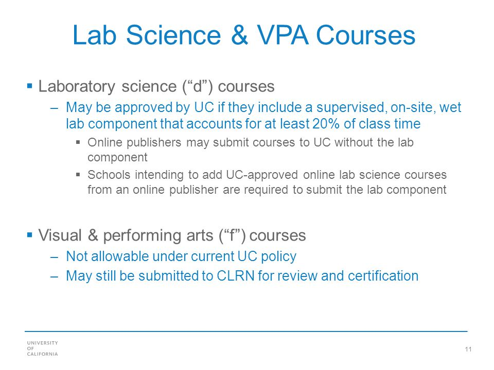 11 Lab Science & VPA Courses Laboratory science (d) courses –May be approved by UC if they include a supervised, on-site, wet lab component that accounts for at least 20% of class time Online publishers may submit courses to UC without the lab component Schools intending to add UC-approved online lab science courses from an online publisher are required to submit the lab component Visual & performing arts (f) courses –Not allowable under current UC policy –May still be submitted to CLRN for review and certification
