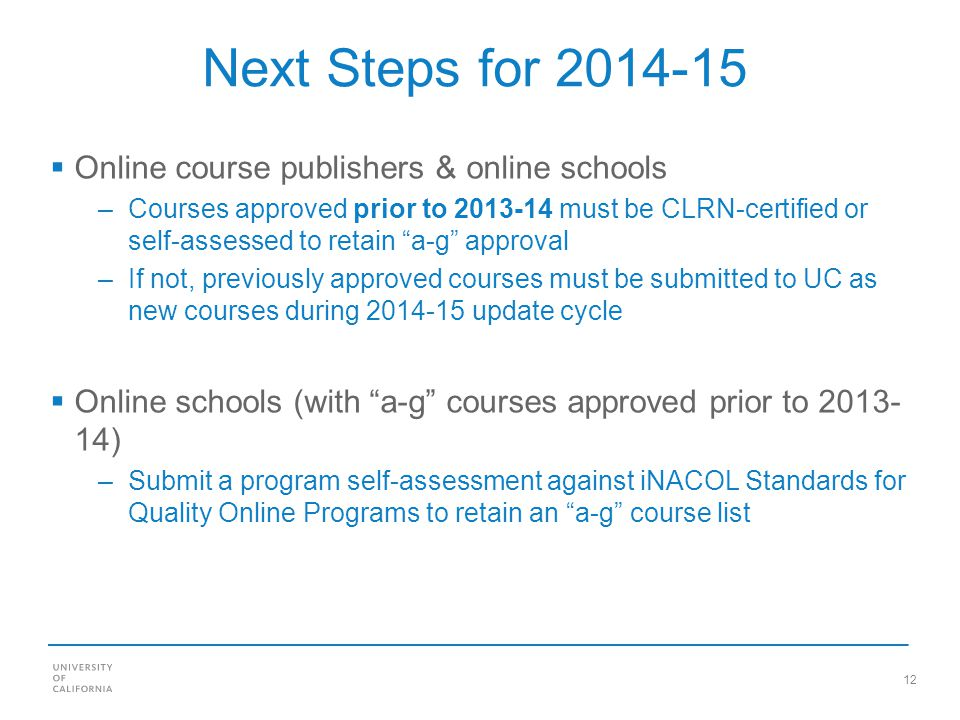 12 Next Steps for 2014-15 Online course publishers & online schools –Courses approved prior to 2013-14 must be CLRN-certified or self-assessed to retain a-g approval –If not, previously approved courses must be submitted to UC as new courses during 2014-15 update cycle Online schools (with a-g courses approved prior to 2013- 14) –Submit a program self-assessment against iNACOL Standards for Quality Online Programs to retain an a-g course list