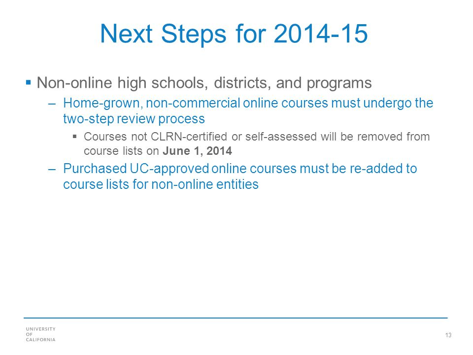 13 Next Steps for Non-online high schools, districts, and programs –Home-grown, non-commercial online courses must undergo the two-step review process Courses not CLRN-certified or self-assessed will be removed from course lists on June 1, 2014 –Purchased UC-approved online courses must be re-added to course lists for non-online entities