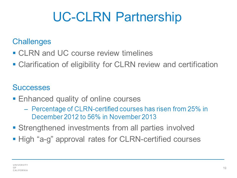 19 UC-CLRN Partnership Challenges CLRN and UC course review timelines Clarification of eligibility for CLRN review and certification Successes Enhanced quality of online courses –Percentage of CLRN-certified courses has risen from 25% in December 2012 to 56% in November 2013 Strengthened investments from all parties involved High a-g approval rates for CLRN-certified courses