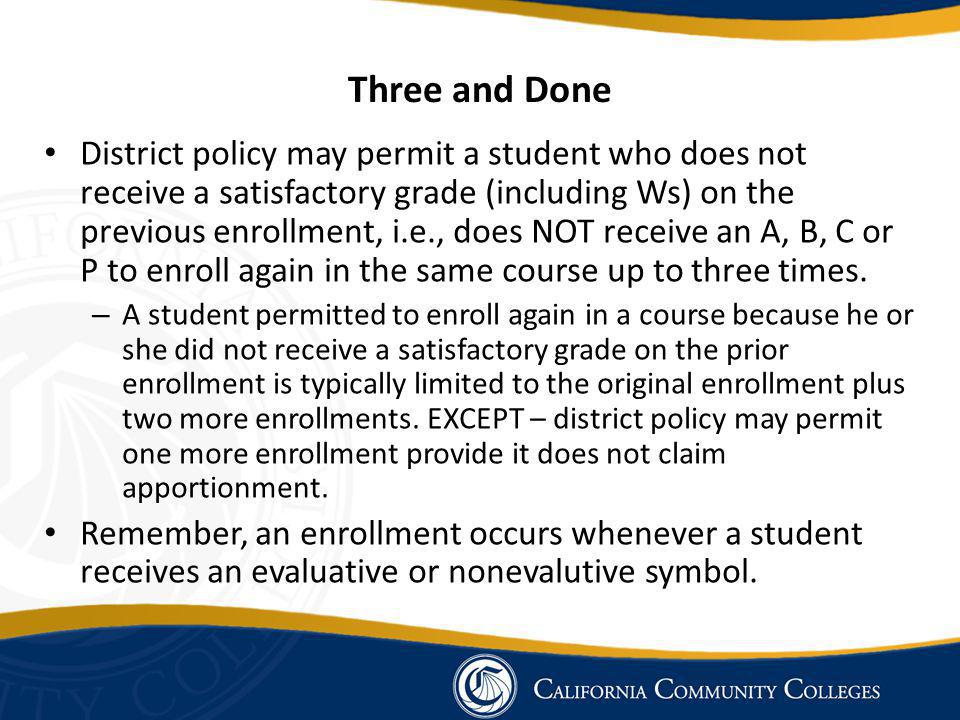 Three and Done District policy may permit a student who does not receive a satisfactory grade (including Ws) on the previous enrollment, i.e., does NOT receive an A, B, C or P to enroll again in the same course up to three times.