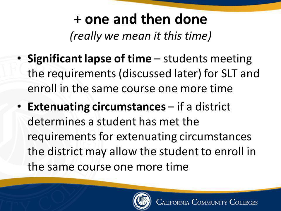 + one and then done (really we mean it this time) Significant lapse of time – students meeting the requirements (discussed later) for SLT and enroll in the same course one more time Extenuating circumstances – if a district determines a student has met the requirements for extenuating circumstances the district may allow the student to enroll in the same course one more time