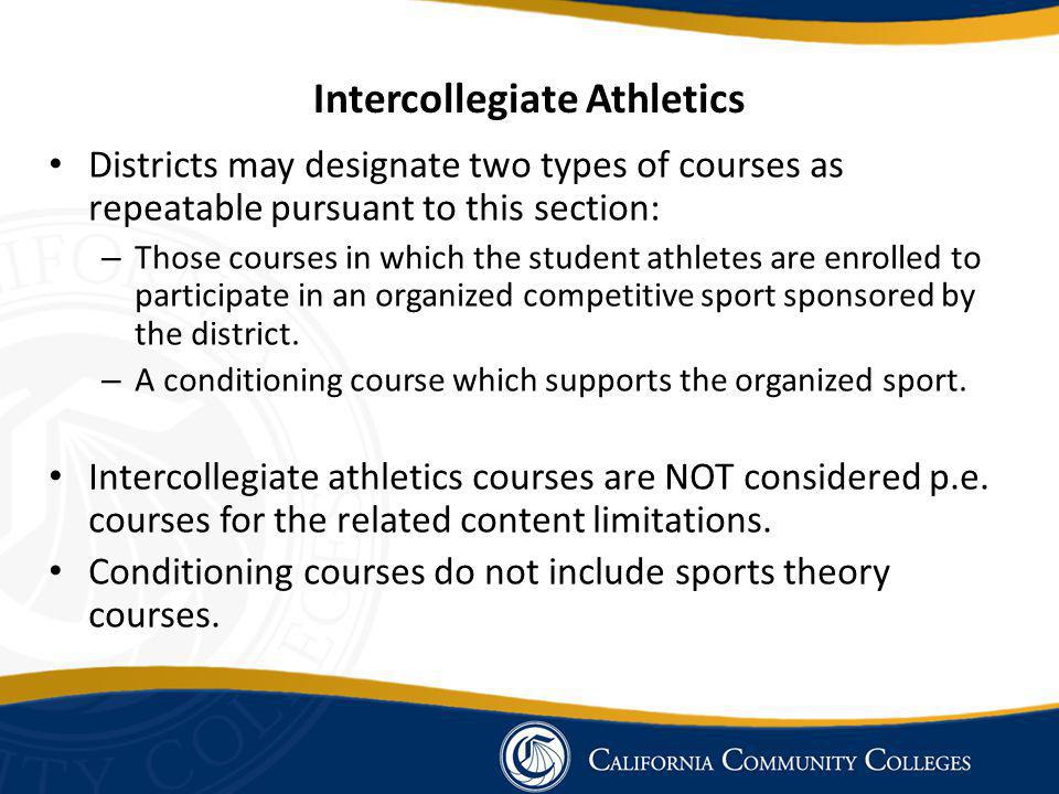 Intercollegiate Athletics Districts may designate two types of courses as repeatable pursuant to this section: – Those courses in which the student athletes are enrolled to participate in an organized competitive sport sponsored by the district.