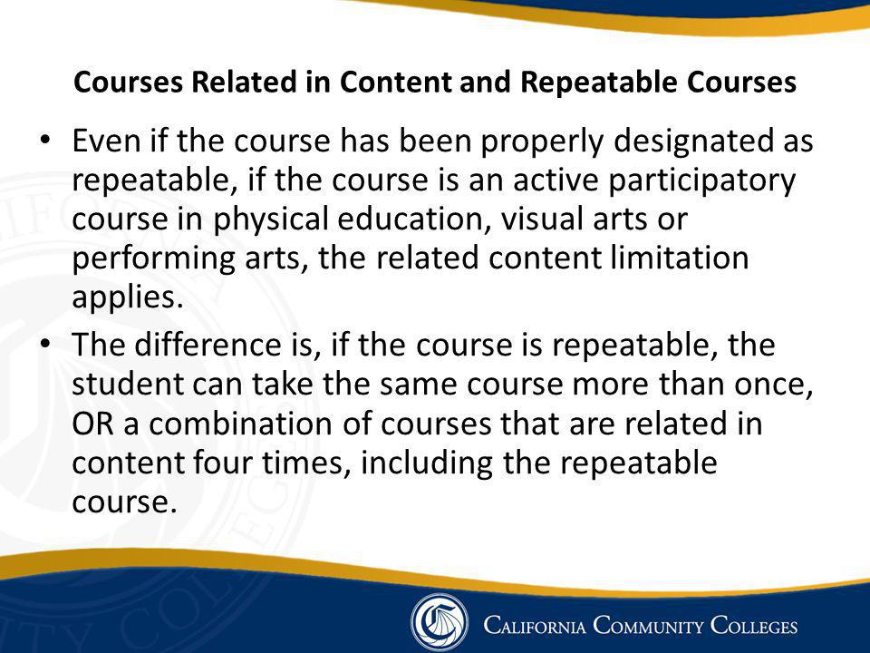 Courses Related in Content and Repeatable Courses Even if the course has been properly designated as repeatable, if the course is an active participatory course in physical education, visual arts or performing arts, the related content limitation applies.