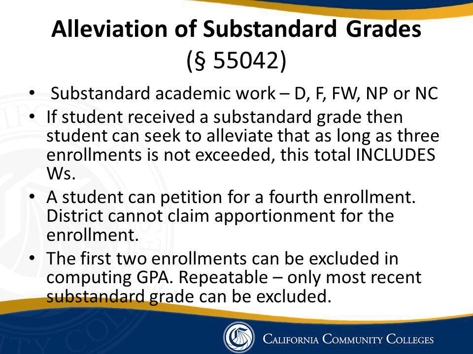 Alleviation of Substandard Grades (§ 55042) Substandard academic work – D, F, FW, NP or NC If student received a substandard grade then student can seek to alleviate that as long as three enrollments is not exceeded, this total INCLUDES Ws.