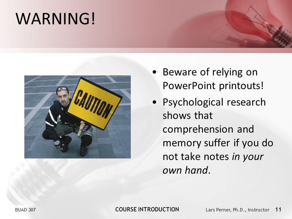 BUAD 307 COURSE INTRODUCTION Lars Perner, Ph.D., Instructor 11 WARNING! Beware of relying on PowerPoint printouts! Psychological research shows that c
