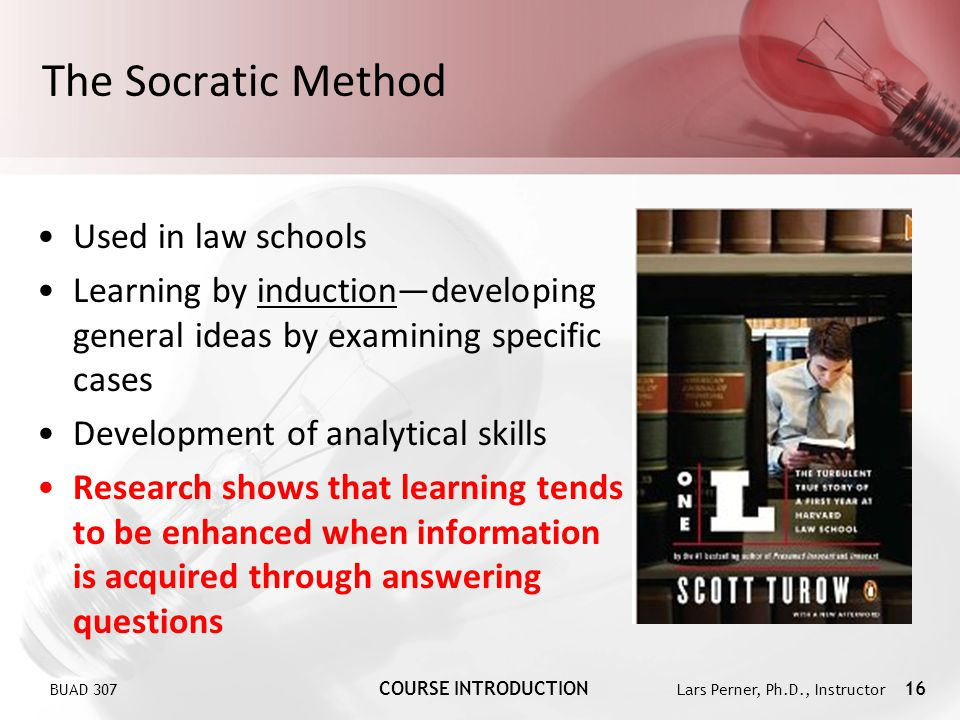 BUAD 307 COURSE INTRODUCTION Lars Perner, Ph.D., Instructor 16 The Socratic Method Used in law schools Learning by inductiondeveloping general ideas b